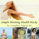 Simple Morning Health Hacks. For a healthier, happier life.